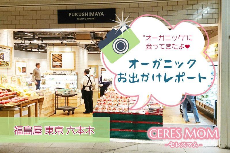 福島屋に行ってきたよ!東京六本木 写真付きオーガニックスポットお出かけレポート