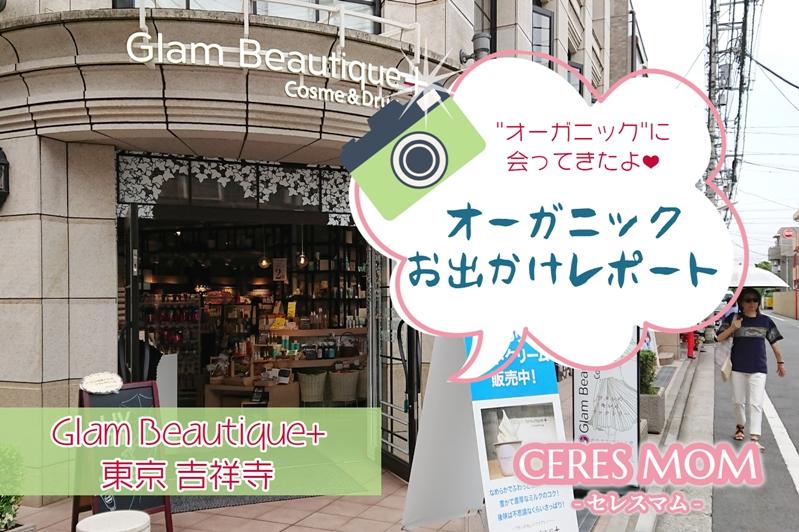 Glam Beautique+東京吉祥寺に行ってきたよ!写真付きオーガニックスポットお出かけレポート